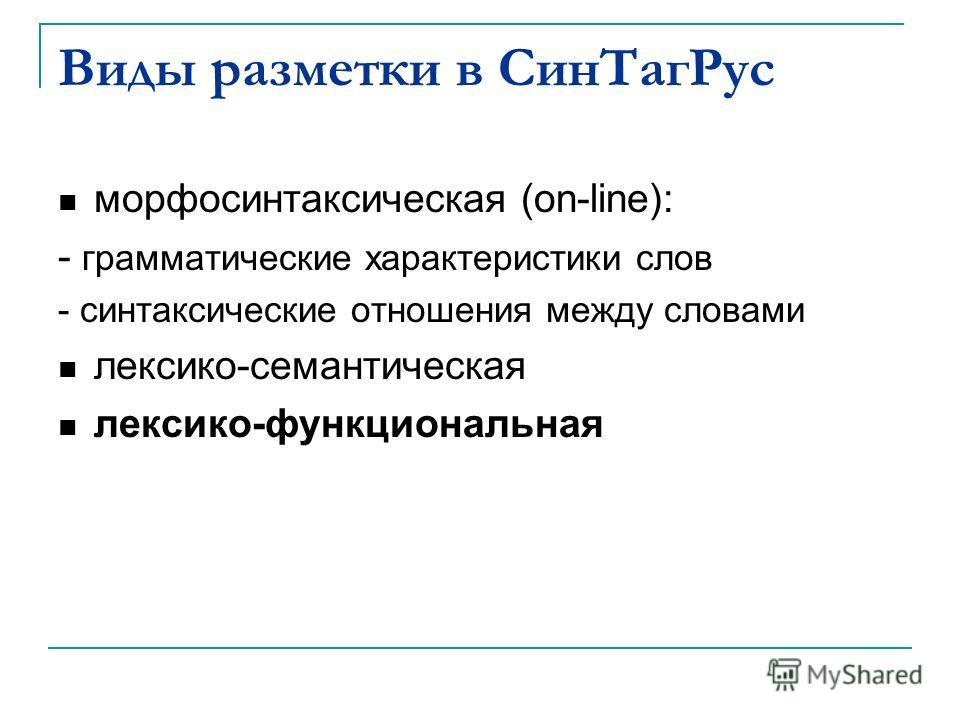 Виды разметки в СинТагРус морфосинтаксическая (on-line): - грамматические характеристики слов - синтаксические отношения между словами лексико-семантическая лексико-функциональная