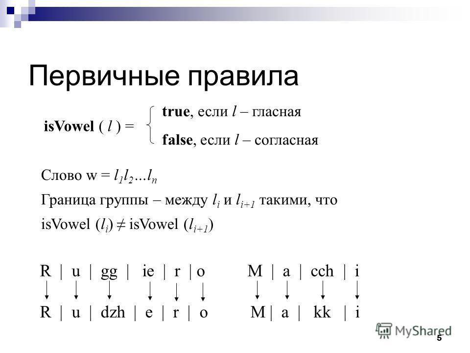 5 Первичные правила Слово w = l 1 l 2 …l n Граница группы – между l i и l i+1 такими, что isVowel (l i ) isVowel (l i+1 ) R | u | gg | ie | r | o M | a | cch | i R | u | dzh | e | r | o M | a | kk | i isVowel ( l ) = true, если l – гласная false, есл