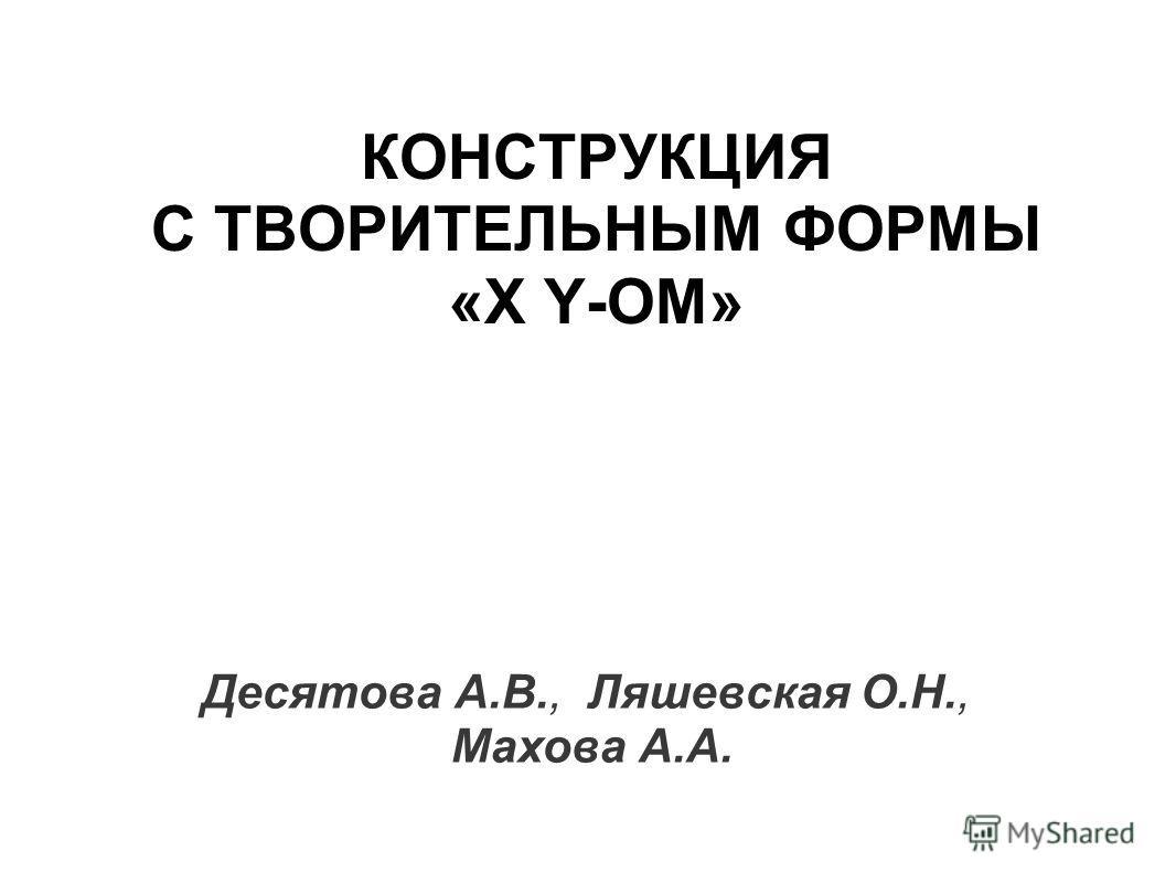 КОНСТРУКЦИЯ С ТВОРИТЕЛЬНЫМ ФОРМЫ «X Y-ОМ» Десятова А.В., Ляшевская О.Н., Махова А.А.