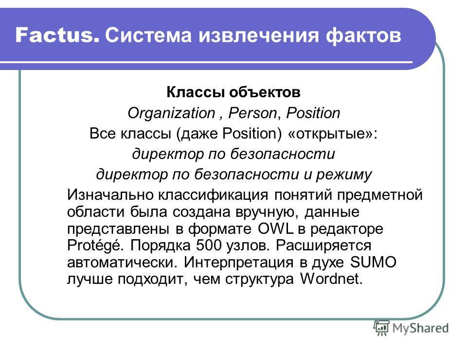Factus. Система извлечения фактов Классы объектов Organization, Person, Position Все классы (даже Position) «открытые»: директор по безопасности директор по безопасности и режиму Изначально классификация понятий предметной области была создана вручну