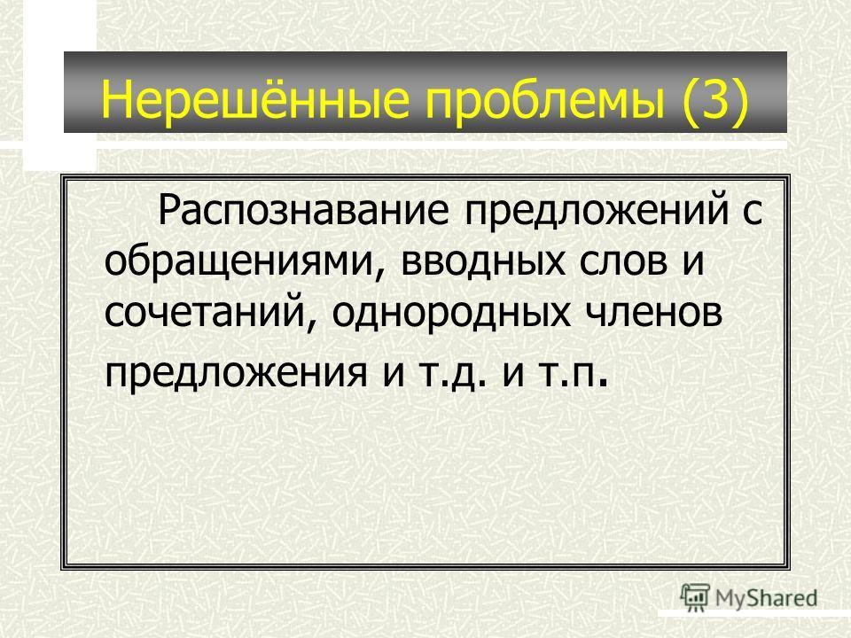 Нерешённые проблемы (3) Распознавание предложений с обращениями, вводных слов и сочетаний, однородных членов предложения и т.д. и т.п.