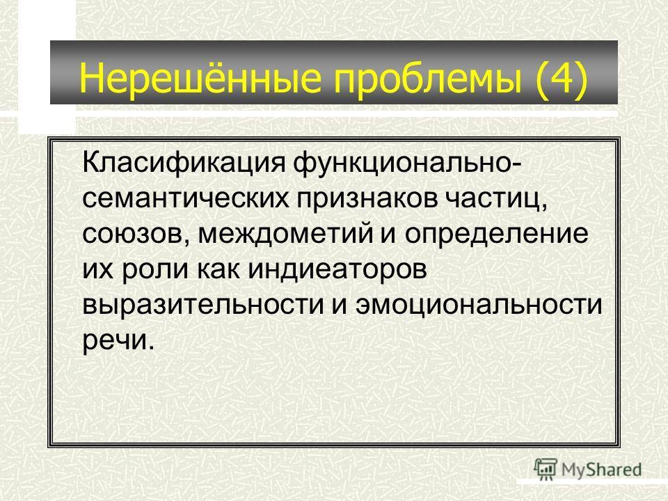 Нерешённые проблемы (4) Класификация функционально- семантических признаков частиц, союзов, междометий и определение их роли как индиеаторов выразительности и эмоциональности речи.
