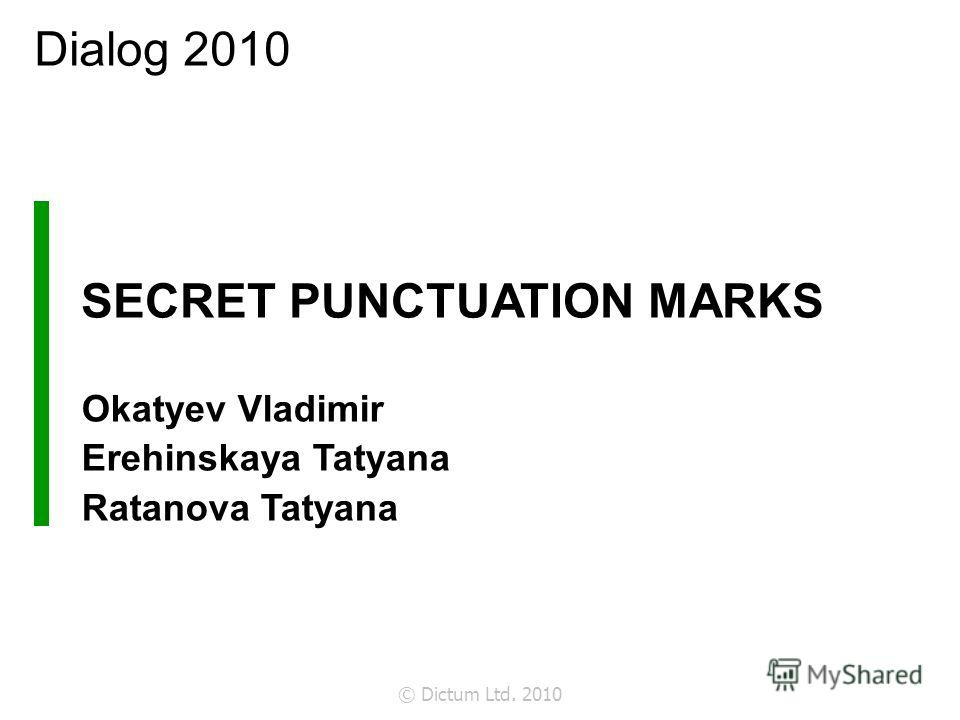 © Dictum Ltd. 2010 SECRET PUNCTUATION MARKS Okatyev Vladimir Erehinskaya Tatyana Ratanova Tatyana Dialog 2010