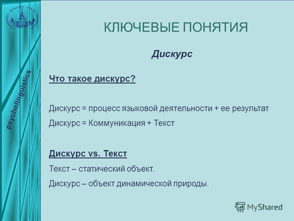 Что такое дискурс? Дискурс = процесс языковой деятельности + ее результат Дискурс = Коммуникация + Текст Дискурс vs. Текст Текст – статический объект. Дискурс – объект динамической природы. КЛЮЧЕВЫЕ ПОНЯТИЯ psycholinguistics Дискурс