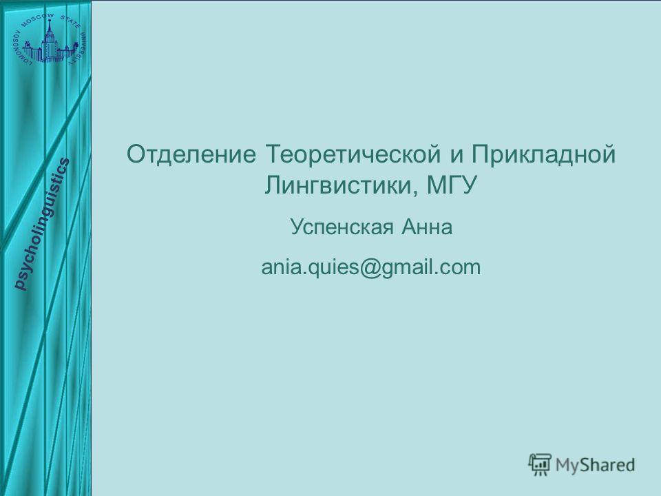 Отделение Теоретической и Прикладной Лингвистики, МГУ Успенская Анна ania.quies@gmail.com psycholinguistics
