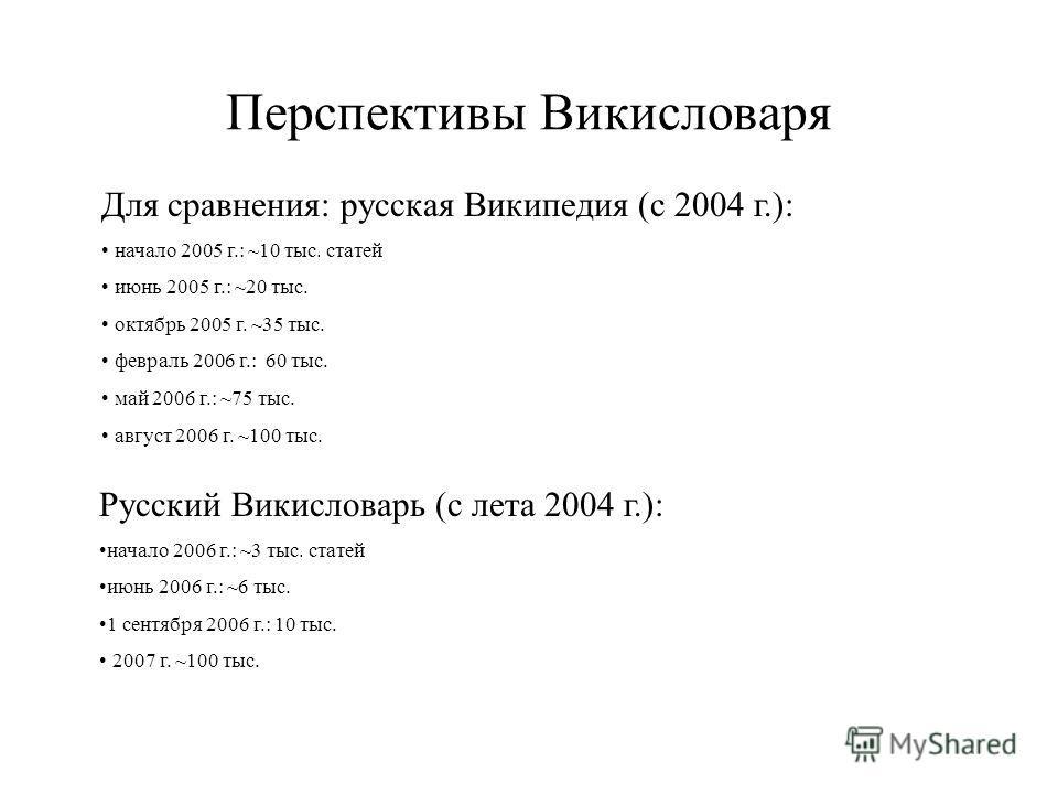Перспективы Викисловаря Для сравнения: русская Википедия (с 2004 г.): начало 2005 г.: ~10 тыс. статей июнь 2005 г.: ~20 тыс. октябрь 2005 г. ~35 тыс. февраль 2006 г.: 60 тыс. май 2006 г.: ~75 тыс. август 2006 г. ~100 тыс. Русский Викисловарь (с лета