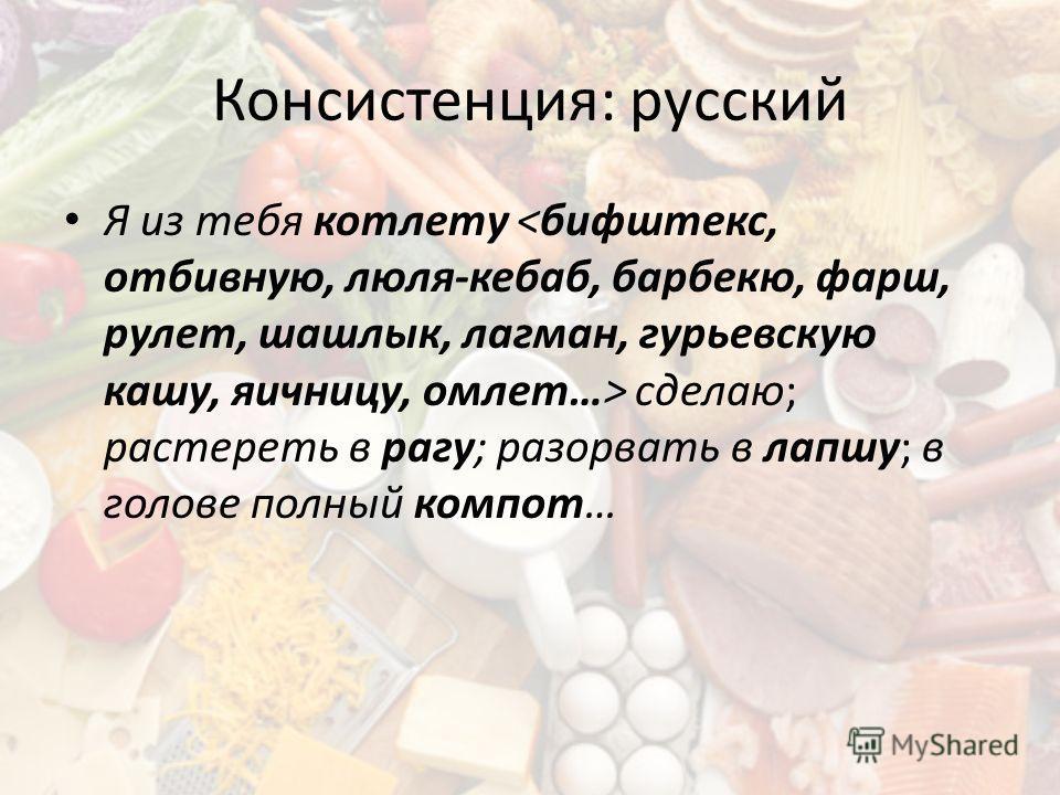 Консистенция: русский Я из тебя котлету сделаю; растереть в рагу; разорвать в лапшу; в голове полный компот…