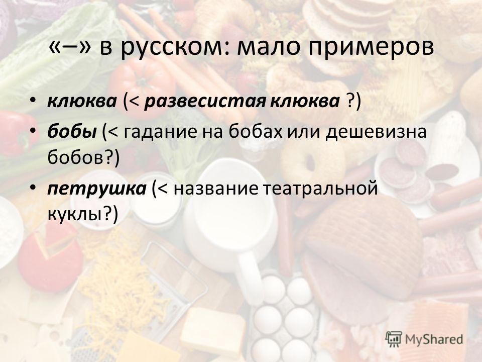 «–» в русском: мало примеров клюква (< развесистая клюква ?) бобы (< гадание на бобах или дешевизна бобов?) петрушка (< название театральной куклы?)