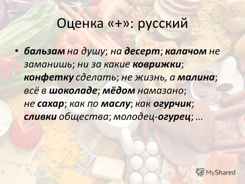 Оценка «+»: русский бальзам на душу; на десерт; калачом не заманишь; ни за какие коврижки; конфетку сделать; не жизнь, а малина; всё в шоколаде; мёдом намазано; не сахар; как по маслу; как огурчик; сливки общества; молодец-огурец; …