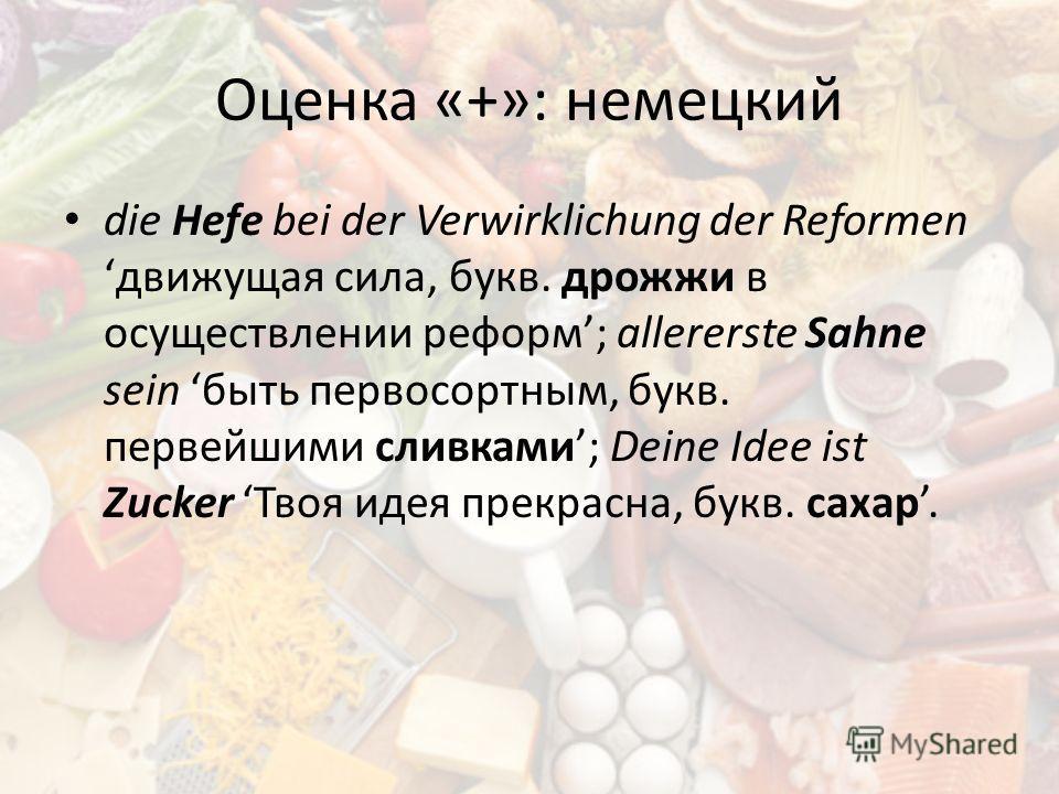 Оценка «+»: немецкий die Hefe bei der Verwirklichung der Reformen движущая сила, букв. дрожжи в осуществлении реформ; allererste Sahne sein быть первосортным, букв. первейшими сливками; Deine Idee ist Zucker Твоя идея прекрасна, букв. сахар.