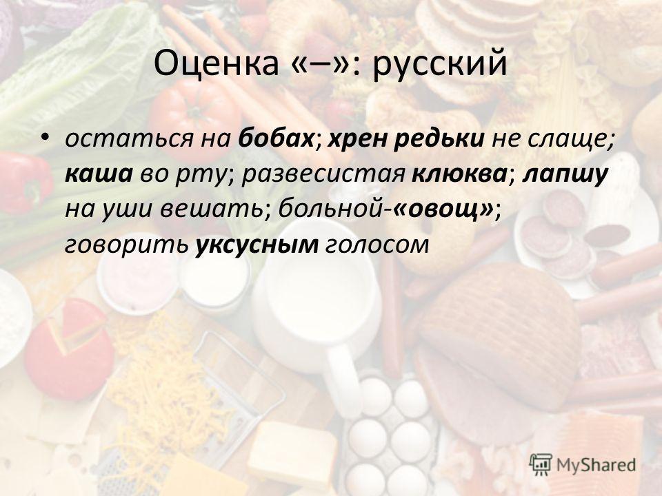 Оценка «–»: русский остаться на бобах; хрен редьки не слаще; каша во рту; развесистая клюква; лапшу на уши вешать; больной-«овощ»; говорить уксусным голосом