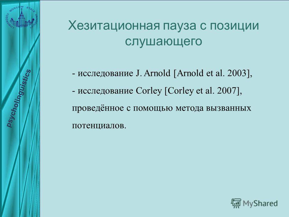 - исследование J. Arnold [Arnold et al. 2003], - исследование Corley [Corley et al. 2007], проведённое с помощью метода вызванных потенциалов. Хезитационная пауза с позиции слушающего psycholinguistics