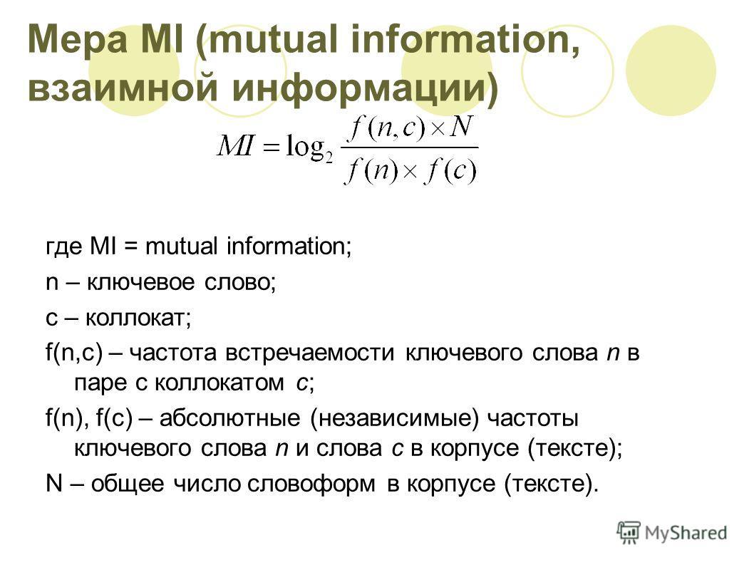Мера MI (mutual information, взаимной информации) где MI = mutual information; n – ключевое слово; c – коллокат; f(n,c) – частота встречаемости ключевого слова n в паре с коллокатом с; f(n), f(c) – абсолютные (независимые) частоты ключевого слова n и