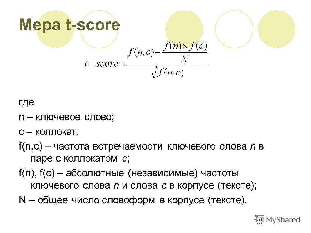 Мера t-score где n – ключевое слово; c – коллокат; f(n,c) – частота встречаемости ключевого слова n в паре с коллокатом с; f(n), f(c) – абсолютные (независимые) частоты ключевого слова n и слова c в корпусе (тексте); N – общее число словоформ в корпу