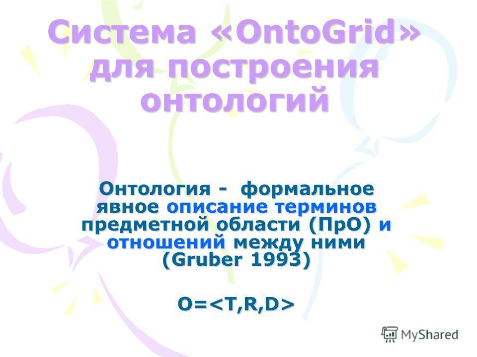 Система «OntoGrid» для построения онтологий Онтология - формальное явное описание терминов предметной области (ПрО) и отношений между ними (Gruber 1993) O=