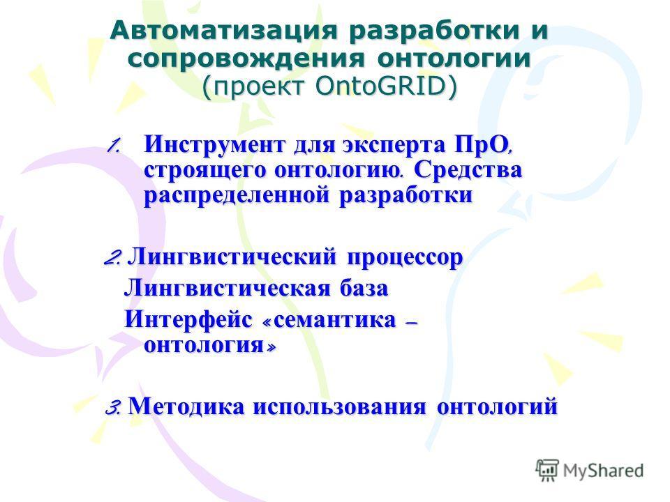 Автоматизация разработки и сопровождения онтологии (проект OntoGRID) 1. Инструмент для эксперта ПрО, строящего онтологию. Средства распределенной разработки 2. Лингвистический процессор Лингвистическая база Лингвистическая база Интерфейс « семантика