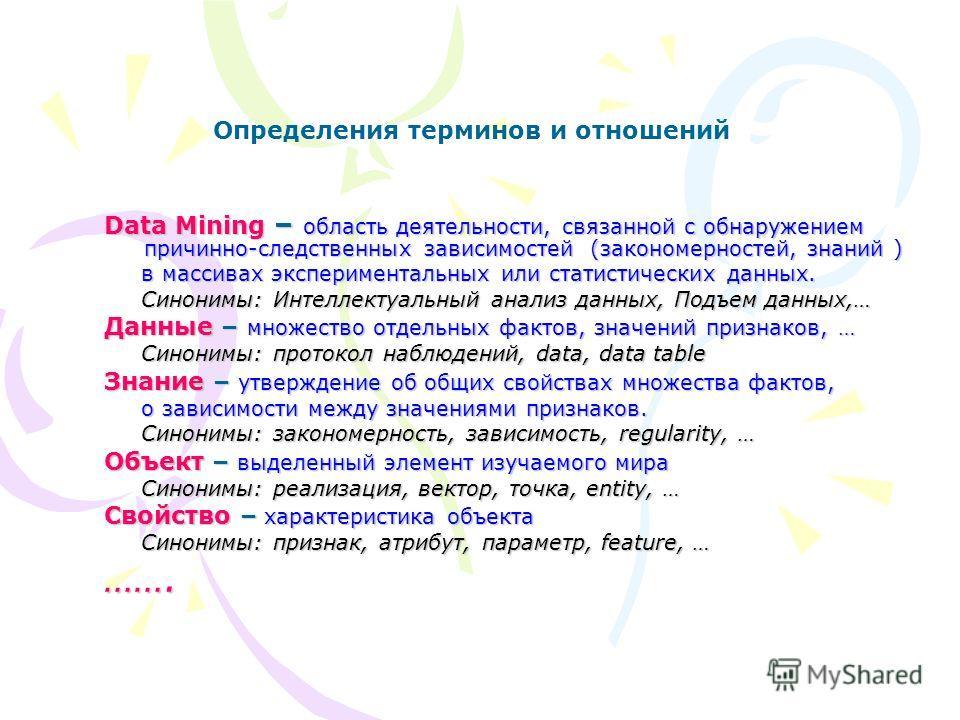 Data Mining – область деятельности, связанной с обнаружением причинно-следственных зависимостей (закономерностей, знаний ) в массивах экспериментальных или статистических данных. в массивах экспериментальных или статистических данных. Синонимы: Интел