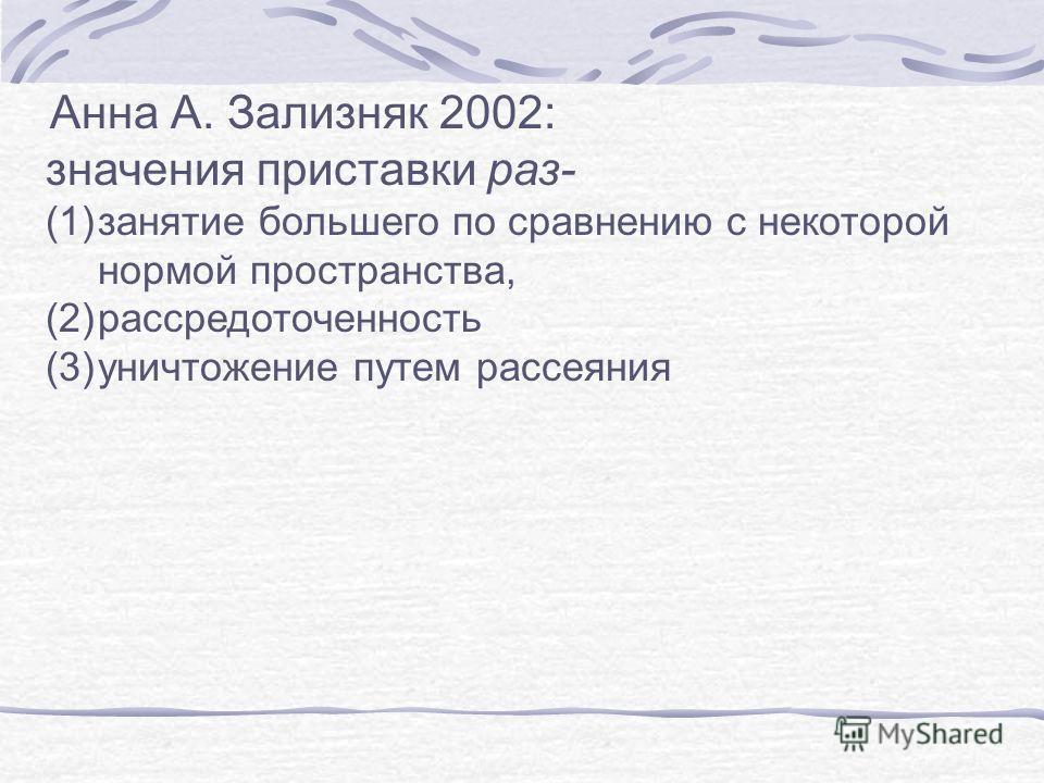 Анна А. Зализняк 2002: значения приставки раз- (1)занятие большего по сравнению с некоторой нормой пространства, (2)рассредоточенность (3)уничтожение путем рассеяния