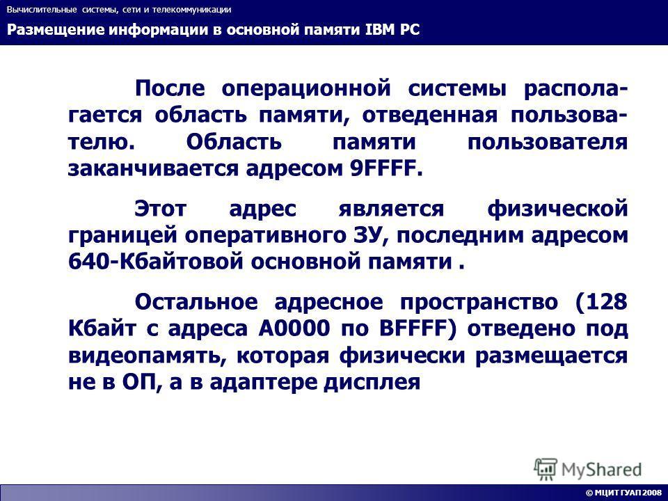 Размещение информации в основной памяти IBM PC Вычислительные системы, сети и телекоммуникации © МЦИТ ГУАП 2008 После операционной системы распола- гается область памяти, отведенная пользова- телю. Область памяти пользователя заканчивается адресом 9F