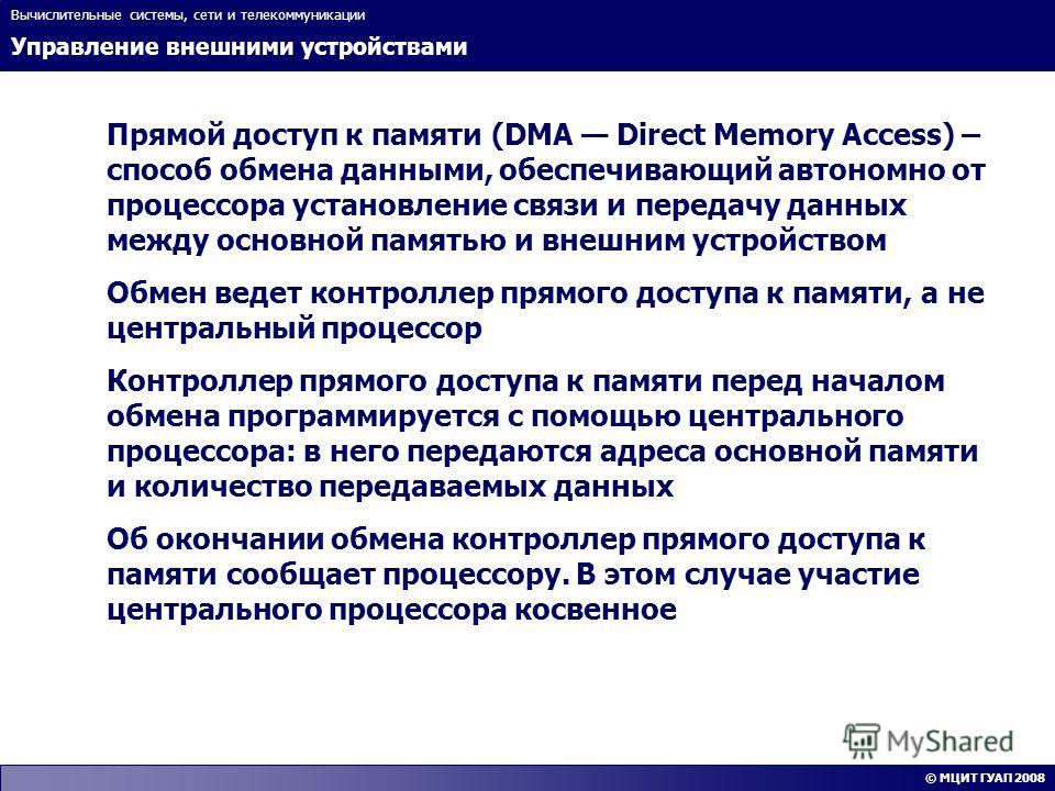 Управление внешними устройствами Вычислительные системы, сети и телекоммуникации © МЦИТ ГУАП 2008 Прямой доступ к памяти (DMA Direct Memory Access) – способ обмена данными, обеспечивающий автономно от процессора установление связи и передачу данных м