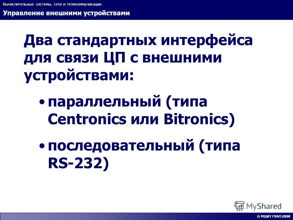 Управление внешними устройствами Вычислительные системы, сети и телекоммуникации © МЦИТ ГУАП 2008 Два стандартных интерфейса для связи ЦП с внешними устройствами: параллельный (типа Centronics или Bitronics) последовательный (типа RS-232)