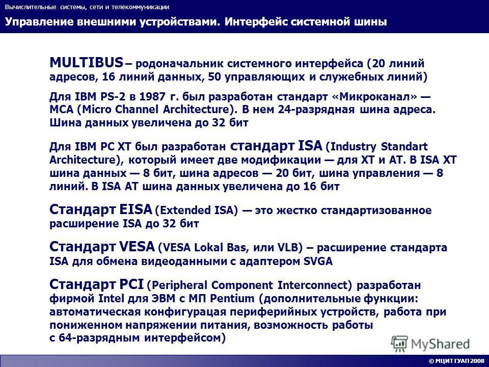 Управление внешними устройствами. Интерфейс системной шины Вычислительные системы, сети и телекоммуникации © МЦИТ ГУАП 2008 MULTIBUS – родоначальник системного интерфейса (20 линий адресов, 16 линий данных, 50 управляющих и служебных линий) Для IBM P