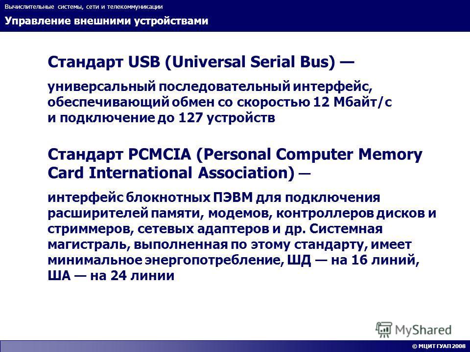 Управление внешними устройствами Вычислительные системы, сети и телекоммуникации © МЦИТ ГУАП 2008 Стандарт USB (Universal Serial Bus) универсальный последовательный интерфейс, обеспечивающий обмен со скоростью 12 Мбайт/с и подключение до 127 устройст