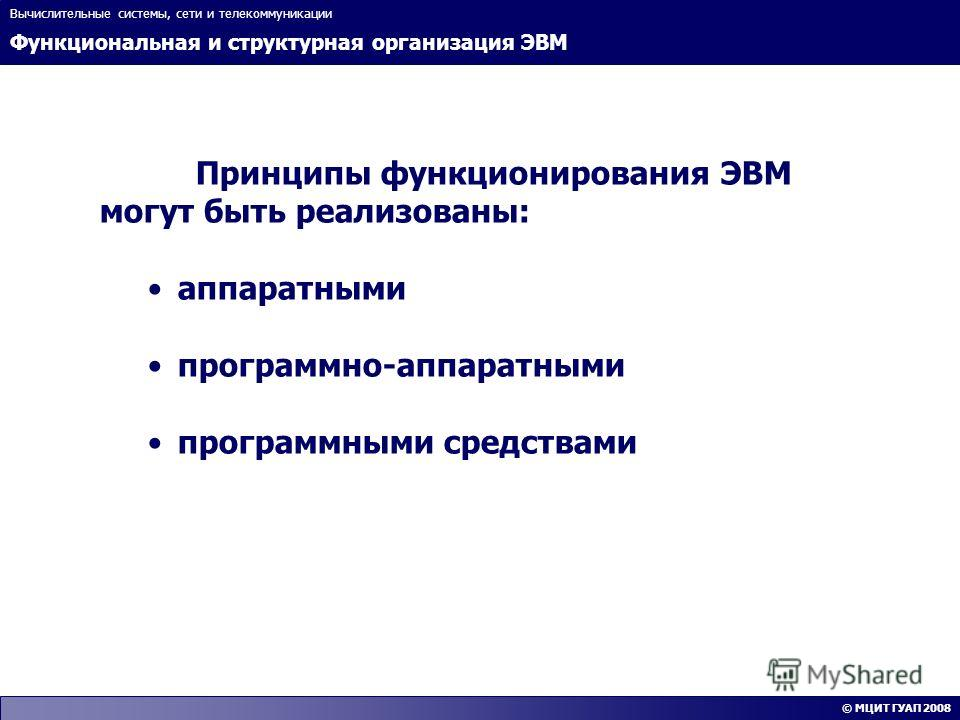 Функциональная и структурная организация ЭВМ Вычислительные системы, сети и телекоммуникации © МЦИТ ГУАП 2008 Принципы функционирования ЭВМ могут быть реализованы: аппаратными программно-аппаратными программными средствами