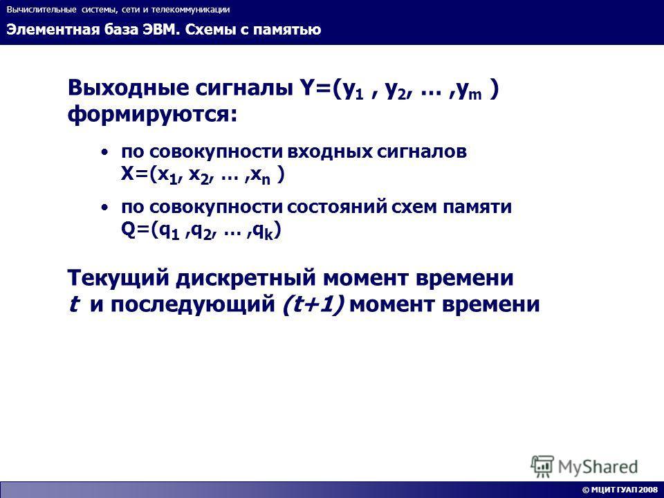 Элементная база ЭВМ. Схемы с памятью Вычислительные системы, сети и телекоммуникации © МЦИТ ГУАП 2008 Выходные сигналы Y=(y 1, y 2, …,y m ) формируются: по совокупности входных сигналов X=(x 1, x 2, …,x n ) по совокупности состояний схем памяти Q=(q