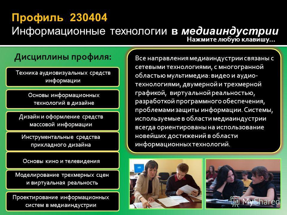 Профиль 230404 Информационные технологии в медиаиндустрии Все направления медиаиндустрии связаны с сетевыми технологиями, с многогранной областью мультимедиа: видео и аудио- технологиями, двумерной и трехмерной графикой, виртуальной реальностью, разр