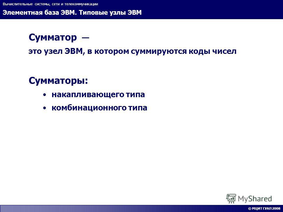 Элементная база ЭВМ. Типовые узлы ЭВМ Вычислительные системы, сети и телекоммуникации © МЦИТ ГУАП 2008 Сумматор это узел ЭВМ, в котором суммируются коды чисел Сумматоры: накапливающего типа комбинационного типа
