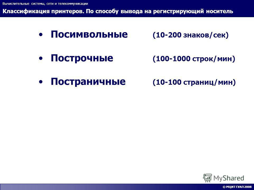 Классификация принтеров. По способу вывода на регистрирующий носитель Вычислительные системы, сети и телекоммуникации © МЦИТ ГУАП 2008 Посимвольные (10-200 знаков/сек) Построчные (100-1000 строк/мин) Постраничные (10-100 страниц/мин)