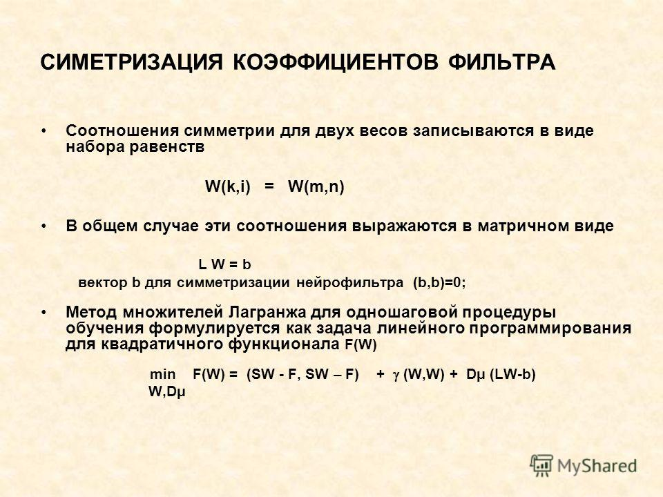 СИМЕТРИЗАЦИЯ КОЭФФИЦИЕНТОВ ФИЛЬТРА Соотношения симметрии для двух весов записываются в виде набора равенств W(k,i) = W(m,n) В общем случае эти соотношения выражаются в матричном виде L W = b вектор b для симметризации нейрофильтра (b,b)=0; Метод множ