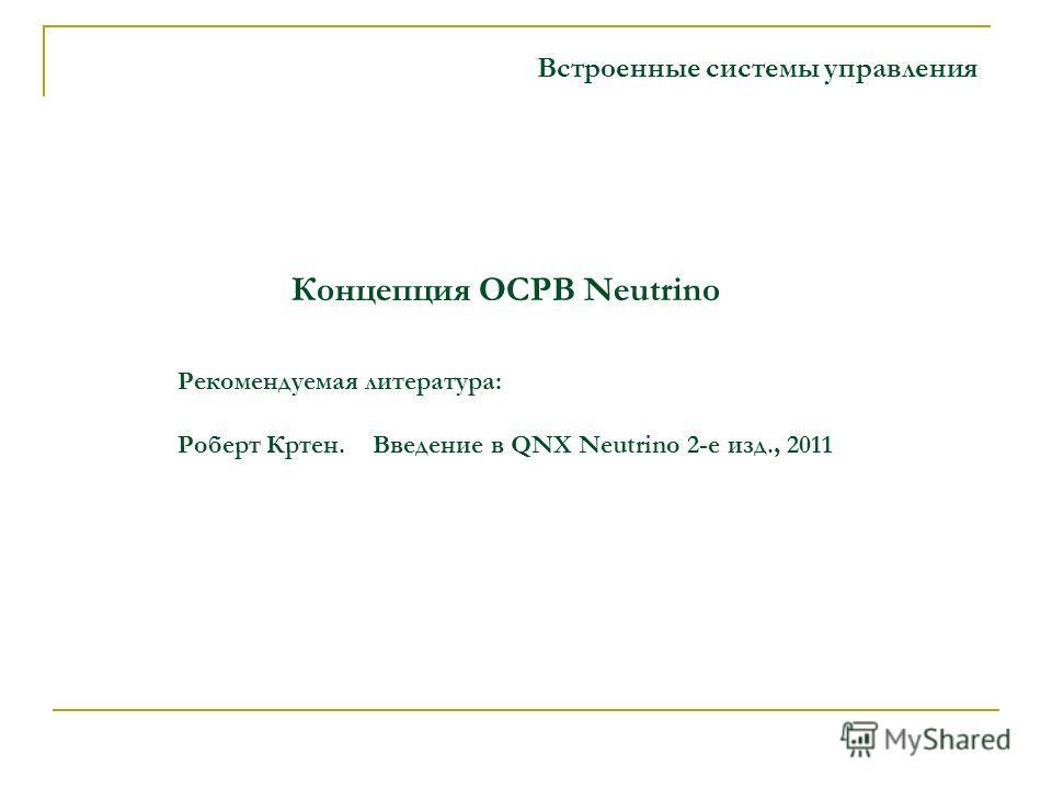 Концепция ОСРВ Neutrino Встроенные системы управления Рекомендуемая литература: Роберт Кртен. Введение в QNX Neutrino 2-е изд., 2011