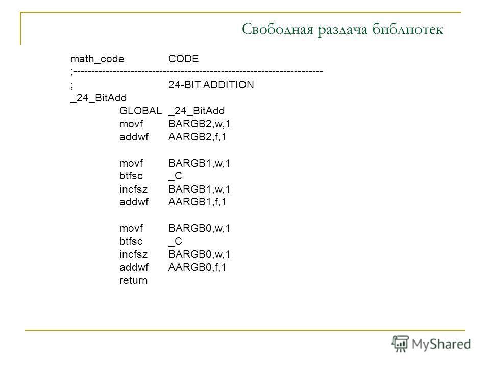 math_codeCODE ;--------------------------------------------------------------------- ;24-BIT ADDITION _24_BitAdd GLOBAL_24_BitAdd movfBARGB2,w,1 addwfAARGB2,f,1 movfBARGB1,w,1 btfsc_C incfszBARGB1,w,1 addwfAARGB1,f,1 movfBARGB0,w,1 btfsc_C incfszBARG