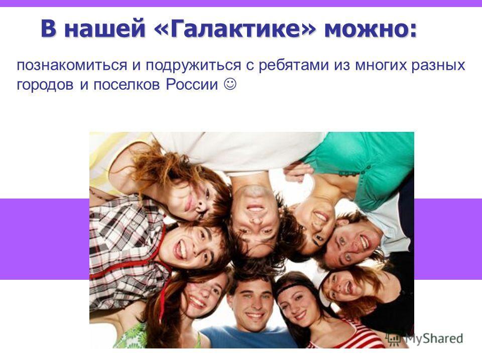 В нашей «Галактике» можно: познакомиться и подружиться с ребятами из многих разных городов и поселков России