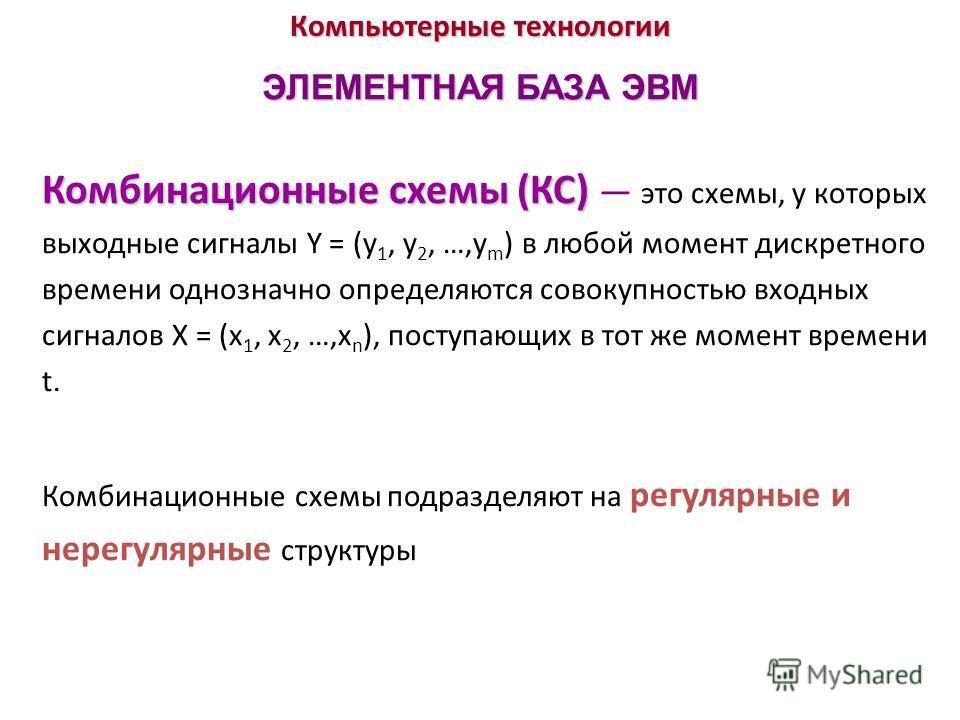 Компьютерные технологии ЭЛЕМЕНТНАЯ БАЗА ЭВМ Комбинационные схемы (КС) Комбинационные схемы (КС) это схемы, у которых выходные сигналы Y = (у 1, у 2, …,у m ) в любой момент дискретного времени однозначно определяются совокупностью входных сигналов X =