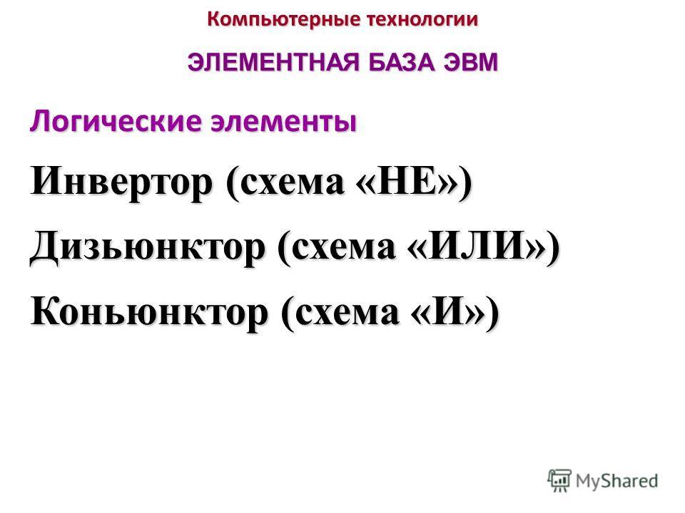 Компьютерные технологии ЭЛЕМЕНТНАЯ БАЗА ЭВМ Логические элементы Инвертор (схема «НЕ») Дизьюнктор (схема «ИЛИ») Коньюнктор (схема «И»)