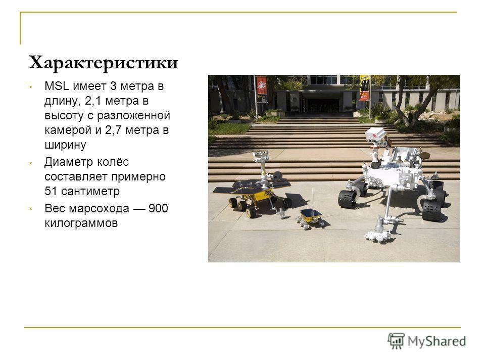 Характеристики MSL имеет 3 метра в длину, 2,1 метра в высоту с разложенной камерой и 2,7 метра в ширину Диаметр колёс составляет примерно 51 сантиметр Вес марсохода 900 килограммов