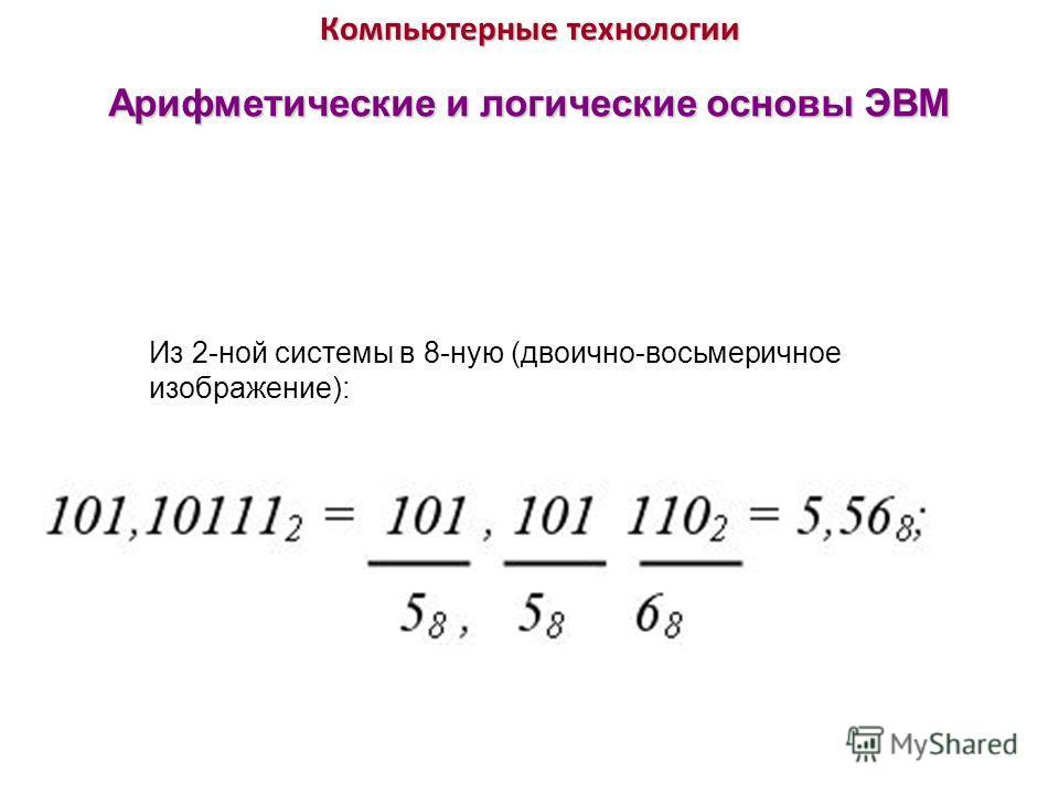 Компьютерные технологии Арифметические и логические основы ЭВМ Из 2-ной системы в 8-ную (двоично-восьмеричное изображение):