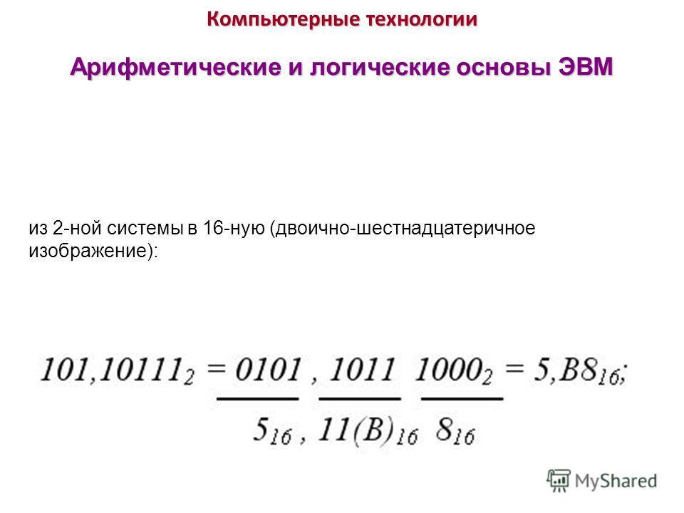 Компьютерные технологии Арифметические и логические основы ЭВМ из 2-ной системы в 16-ную (двоично-шестнадцатеричное изображение):