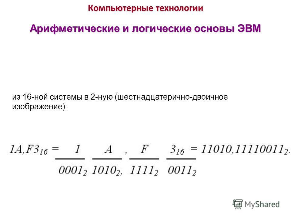 Компьютерные технологии Арифметические и логические основы ЭВМ из 16-ной системы в 2-ную (шестнадцатерично-двоичное изображение):