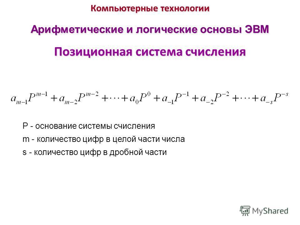 Компьютерные технологии Позиционная система счисления Арифметические и логические основы ЭВМ P - основание системы счисления m - количество цифр в целой части числа s - количество цифр в дробной части