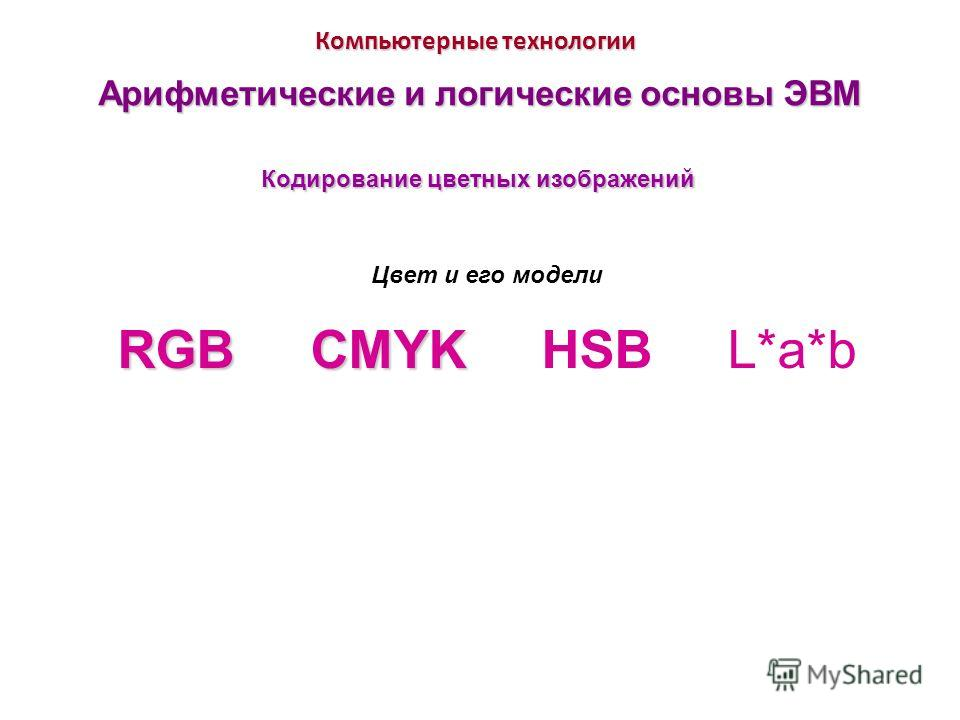 Компьютерные технологии Арифметические и логические основы ЭВМ Цвет и его модели RGB CMYK RGB CMYK HSB L*a*b Кодирование цветных изображений