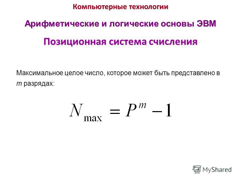 Компьютерные технологии Позиционная система счисления Арифметические и логические основы ЭВМ Максимальное целое число, которое может быть представлено в m разрядах: