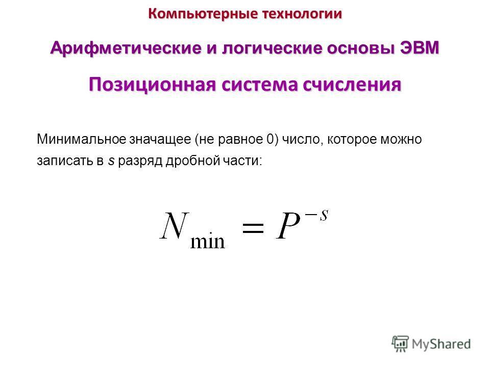 Компьютерные технологии Позиционная система счисления Арифметические и логические основы ЭВМ Минимальное значащее (не равное 0) число, которое можно записать в s разряд дробной части:
