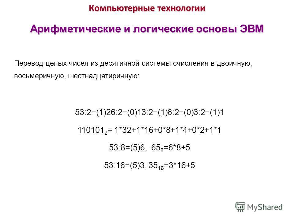 Компьютерные технологии Арифметические и логические основы ЭВМ Перевод целых чисел из десятичной системы счисления в двоичную, восьмеричную, шестнадцатиричную: 53:2=(1)26:2=(0)13:2=(1)6:2=(0)3:2=(1)1 110101 2 = 1*32+1*16+0*8+1*4+0*2+1*1 53:8=(5)6, 65