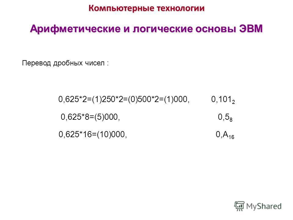 Компьютерные технологии Арифметические и логические основы ЭВМ Перевод дробных чисел : 0,625*2=(1)250*2=(0)500*2=(1)000, 0,101 2 0,625*8=(5)000, 0,5 8 0,625*16=(10)000, 0,А 16