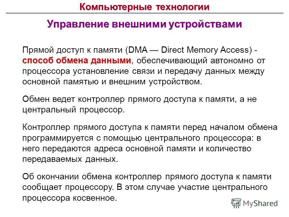 Управление внешними устройствами Компьютерные технологии способ обмена данными Прямой доступ к памяти (DMA Direct Memory Access) - способ обмена данными, обеспечивающий автономно от процессора установление связи и передачу данных между основной памят