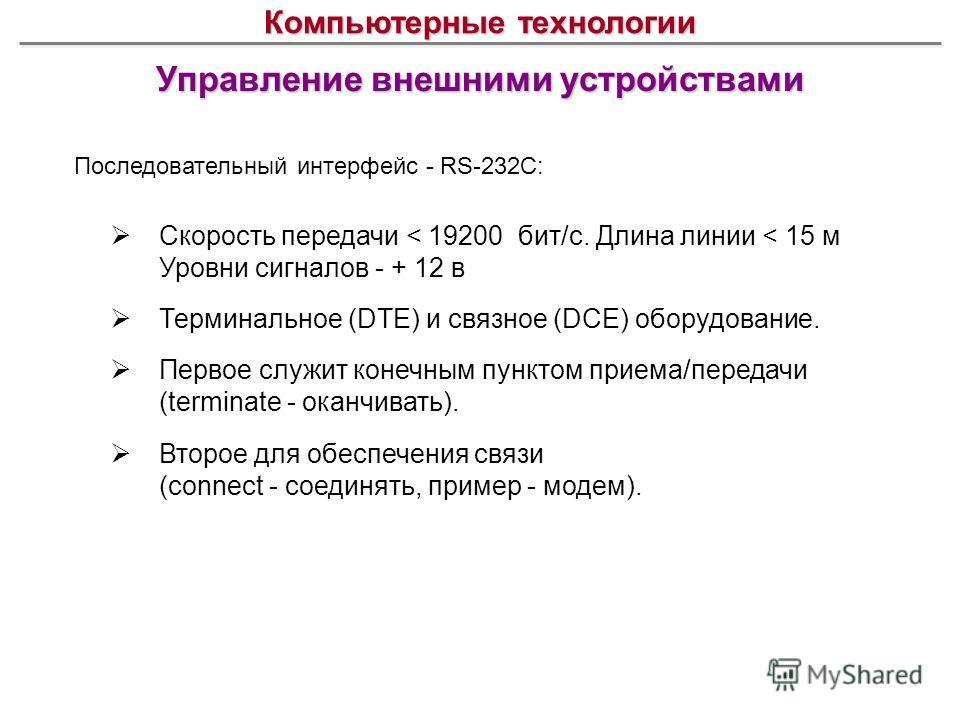 Управление внешними устройствами Компьютерные технологии Последовательный интерфейс - RS-232C: Скорость передачи < 19200 бит/с. Длина линии < 15 м Уровни сигналов - + 12 в Терминальное (DTE) и связное (DCE) оборудование. Первое служит конечным пункто